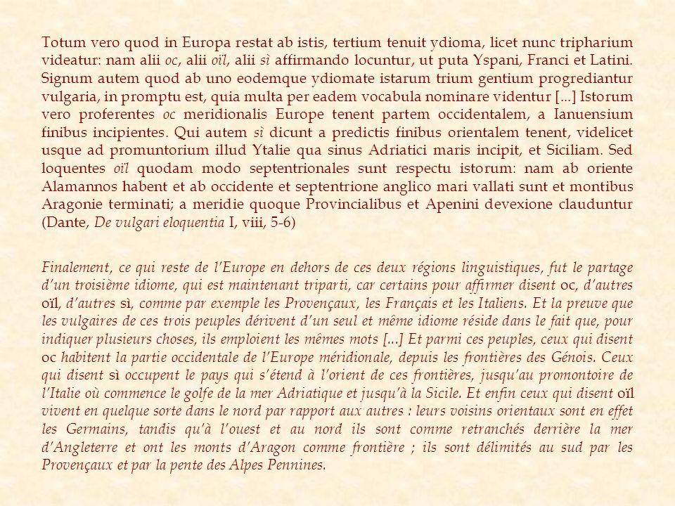 Totum vero quod in Europa restat ab istis, tertium tenuit ydioma, licet nunc tripharium videatur: nam alii oc, alii oïl, alii sì affirmando locuntur,