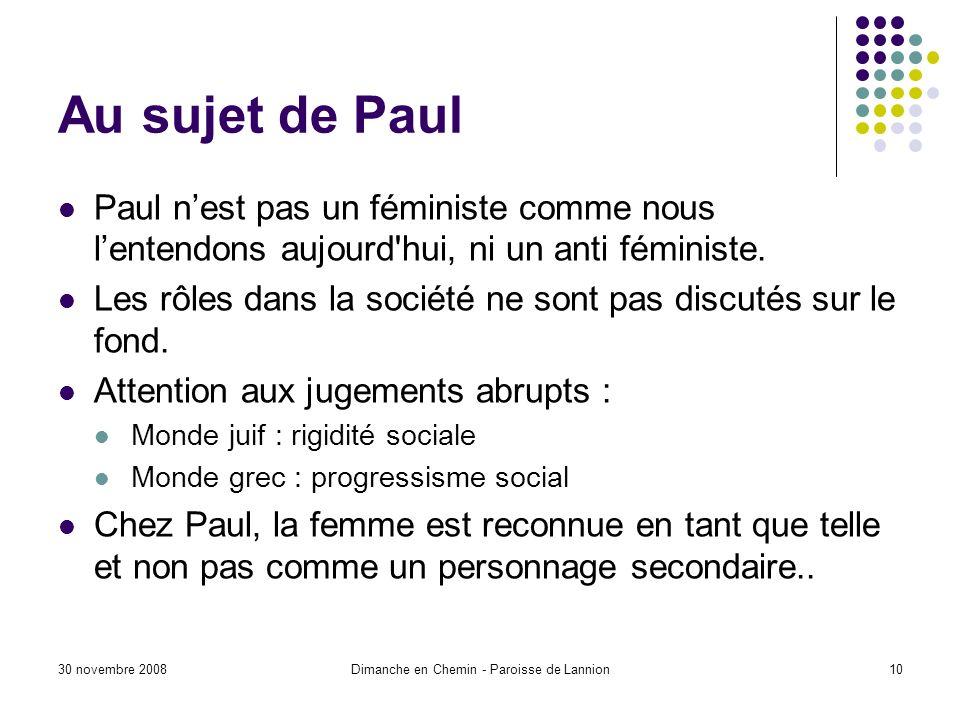 30 novembre 2008Dimanche en Chemin - Paroisse de Lannion10 Au sujet de Paul Paul nest pas un féministe comme nous lentendons aujourd hui, ni un anti féministe.