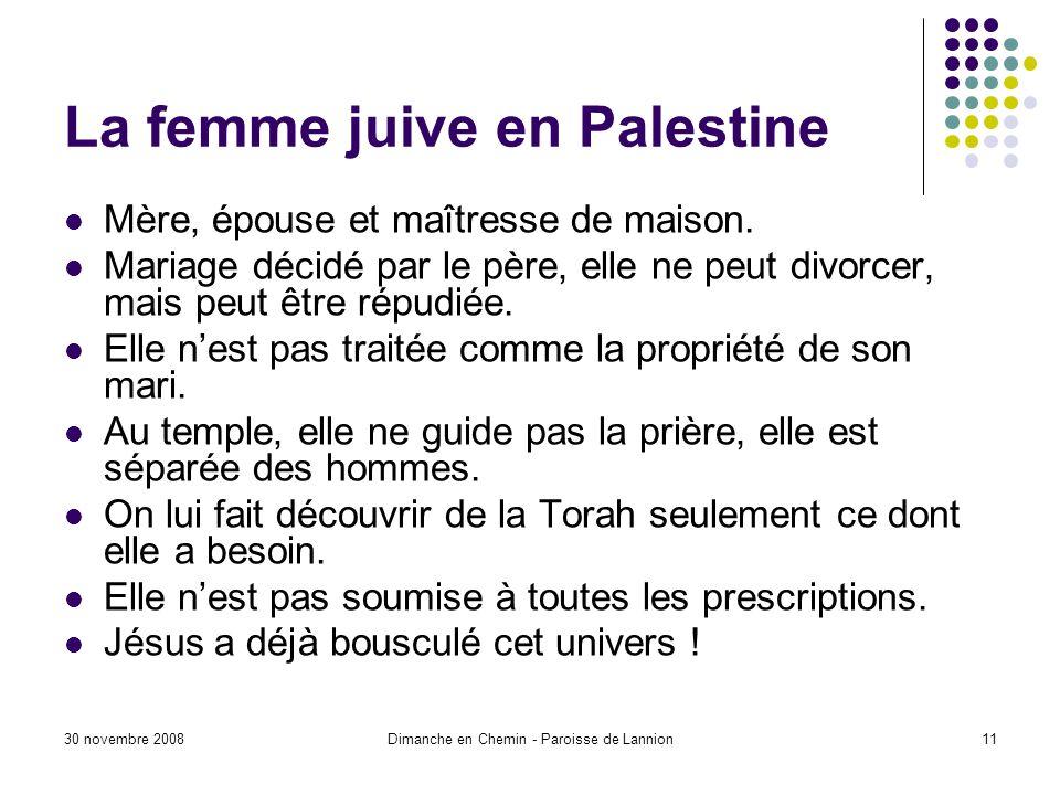 30 novembre 2008Dimanche en Chemin - Paroisse de Lannion11 La femme juive en Palestine Mère, épouse et maîtresse de maison. Mariage décidé par le père