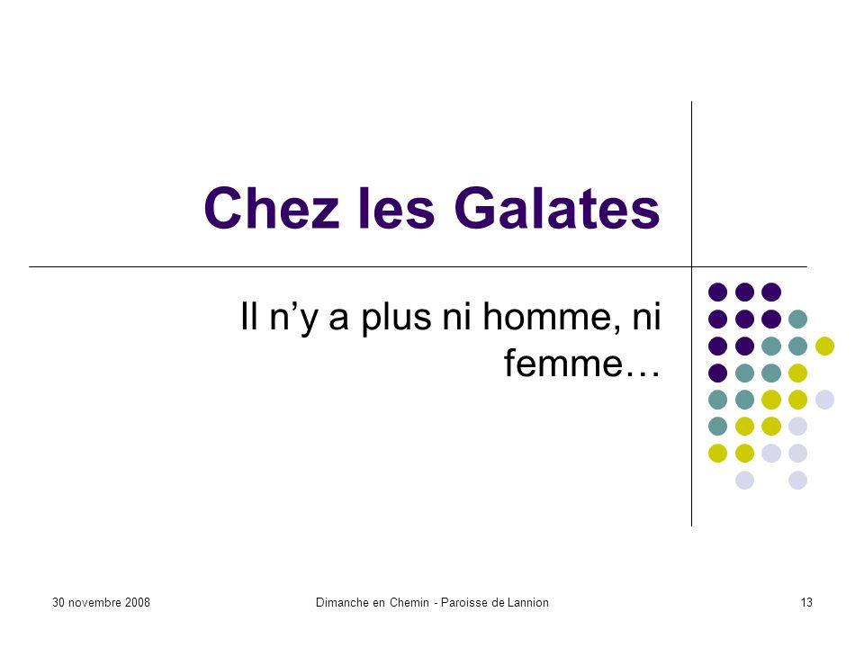 30 novembre 2008Dimanche en Chemin - Paroisse de Lannion13 Chez les Galates Il ny a plus ni homme, ni femme…