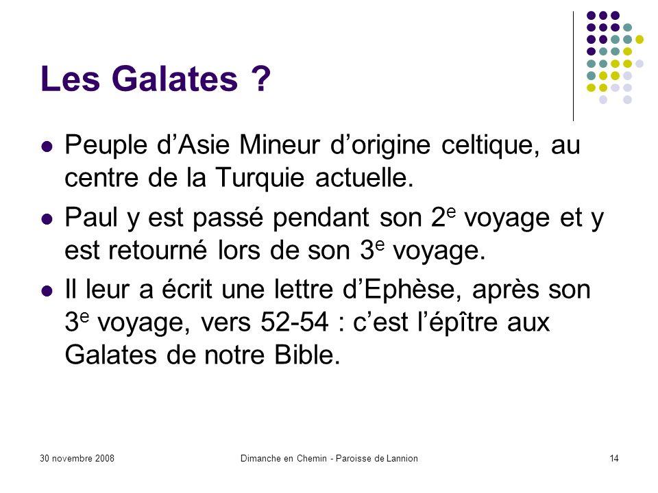 30 novembre 2008Dimanche en Chemin - Paroisse de Lannion14 Les Galates ? Peuple dAsie Mineur dorigine celtique, au centre de la Turquie actuelle. Paul