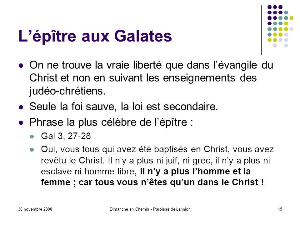 30 novembre 2008Dimanche en Chemin - Paroisse de Lannion15 Lépître aux Galates On ne trouve la vraie liberté que dans lévangile du Christ et non en su