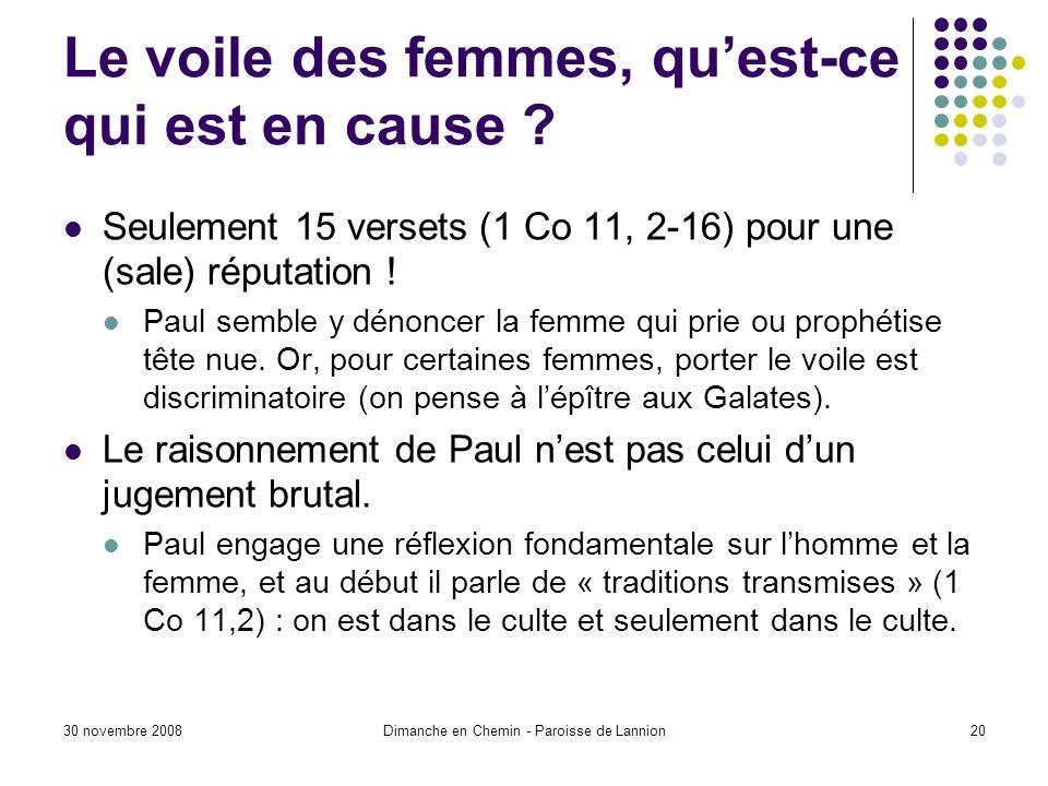 30 novembre 2008Dimanche en Chemin - Paroisse de Lannion20 Le voile des femmes, quest-ce qui est en cause ? Seulement 15 versets (1 Co 11, 2-16) pour