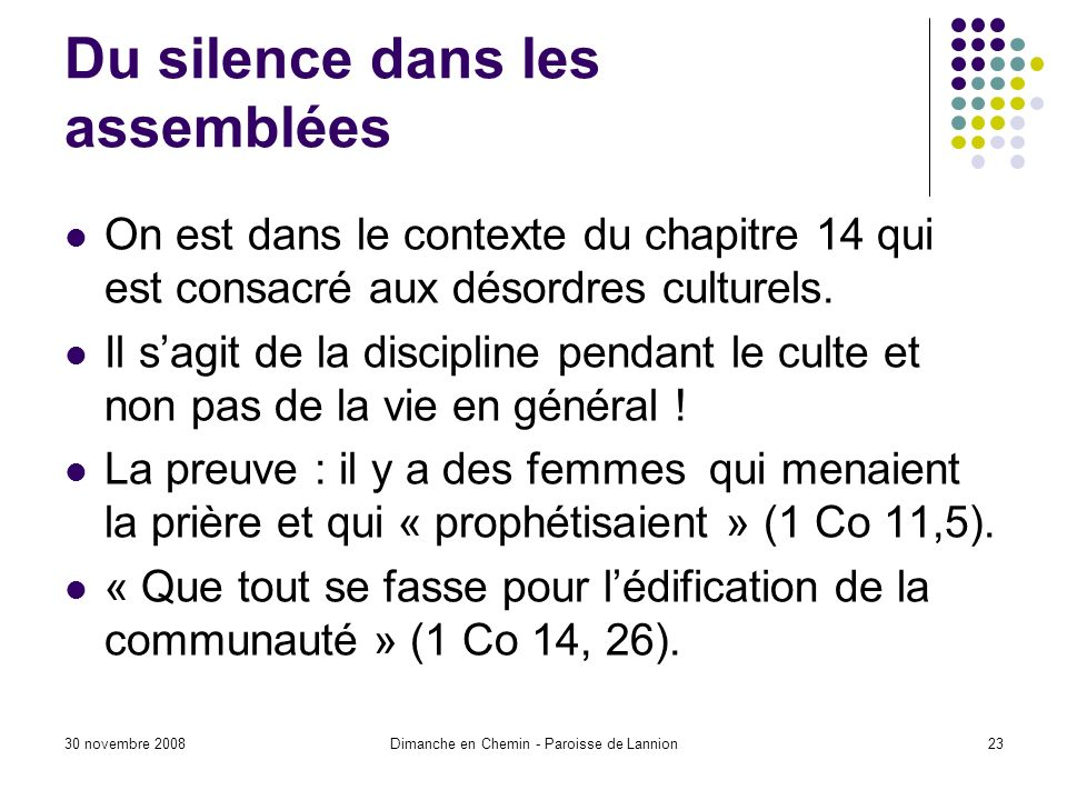 30 novembre 2008Dimanche en Chemin - Paroisse de Lannion23 Du silence dans les assemblées On est dans le contexte du chapitre 14 qui est consacré aux désordres culturels.