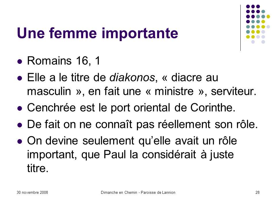 30 novembre 2008Dimanche en Chemin - Paroisse de Lannion28 Une femme importante Romains 16, 1 Elle a le titre de diakonos, « diacre au masculin », en fait une « ministre », serviteur.