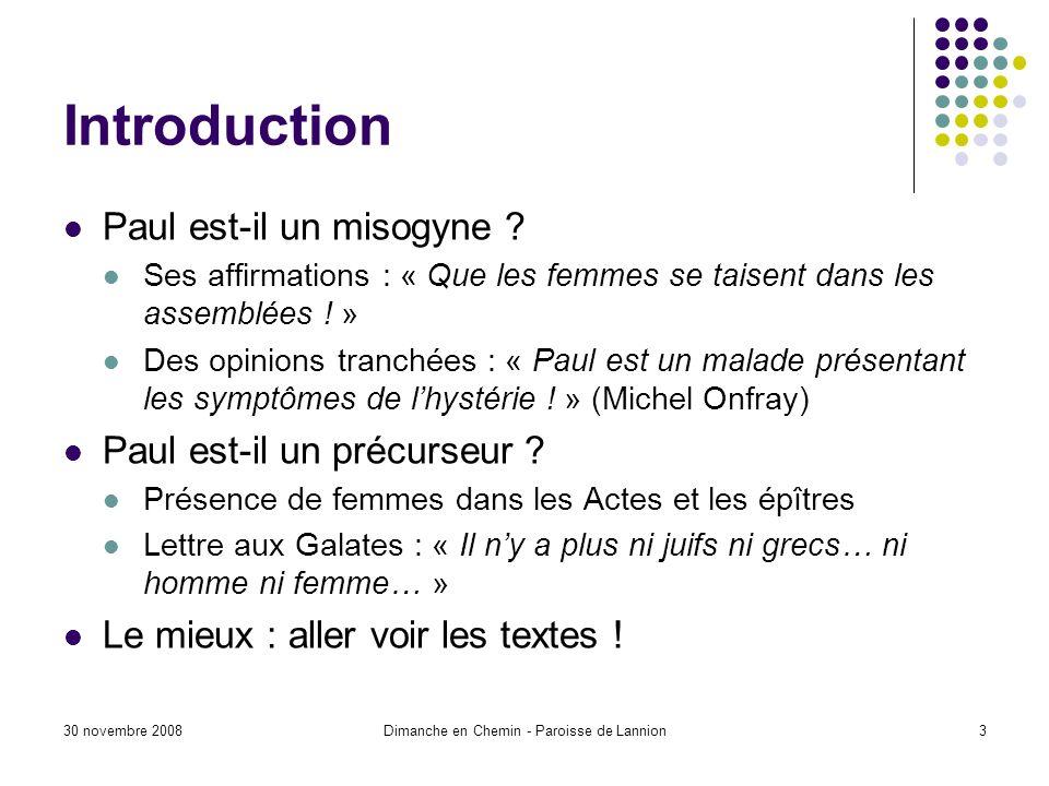 30 novembre 2008Dimanche en Chemin - Paroisse de Lannion3 Introduction Paul est-il un misogyne ? Ses affirmations : « Que les femmes se taisent dans l