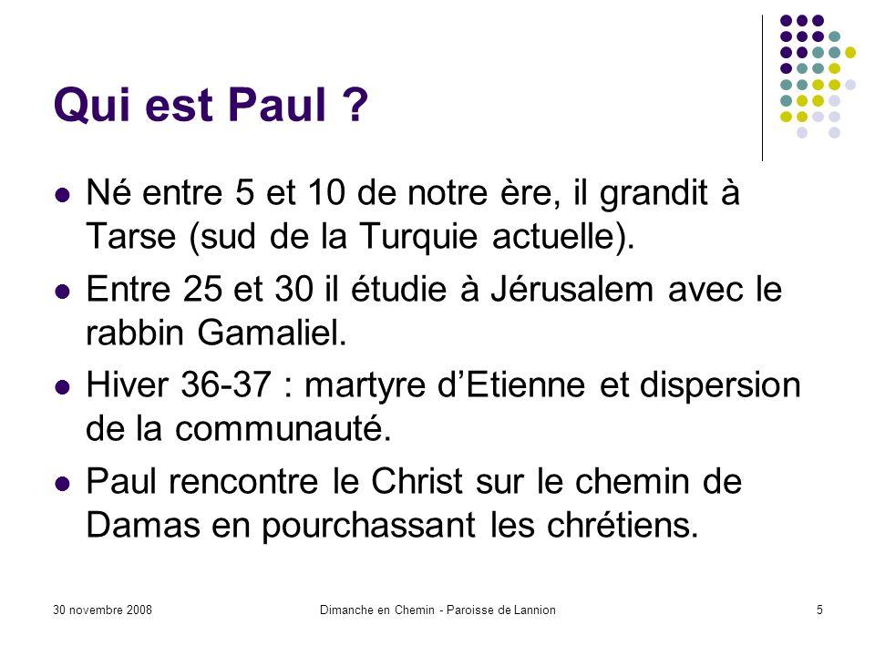 30 novembre 2008Dimanche en Chemin - Paroisse de Lannion5 Qui est Paul ? Né entre 5 et 10 de notre ère, il grandit à Tarse (sud de la Turquie actuelle