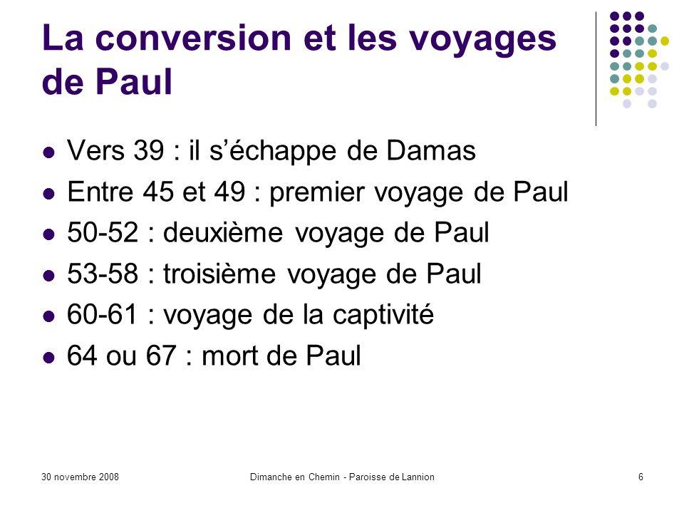 30 novembre 2008Dimanche en Chemin - Paroisse de Lannion6 La conversion et les voyages de Paul Vers 39 : il séchappe de Damas Entre 45 et 49 : premier voyage de Paul 50-52 : deuxième voyage de Paul 53-58 : troisième voyage de Paul 60-61 : voyage de la captivité 64 ou 67 : mort de Paul