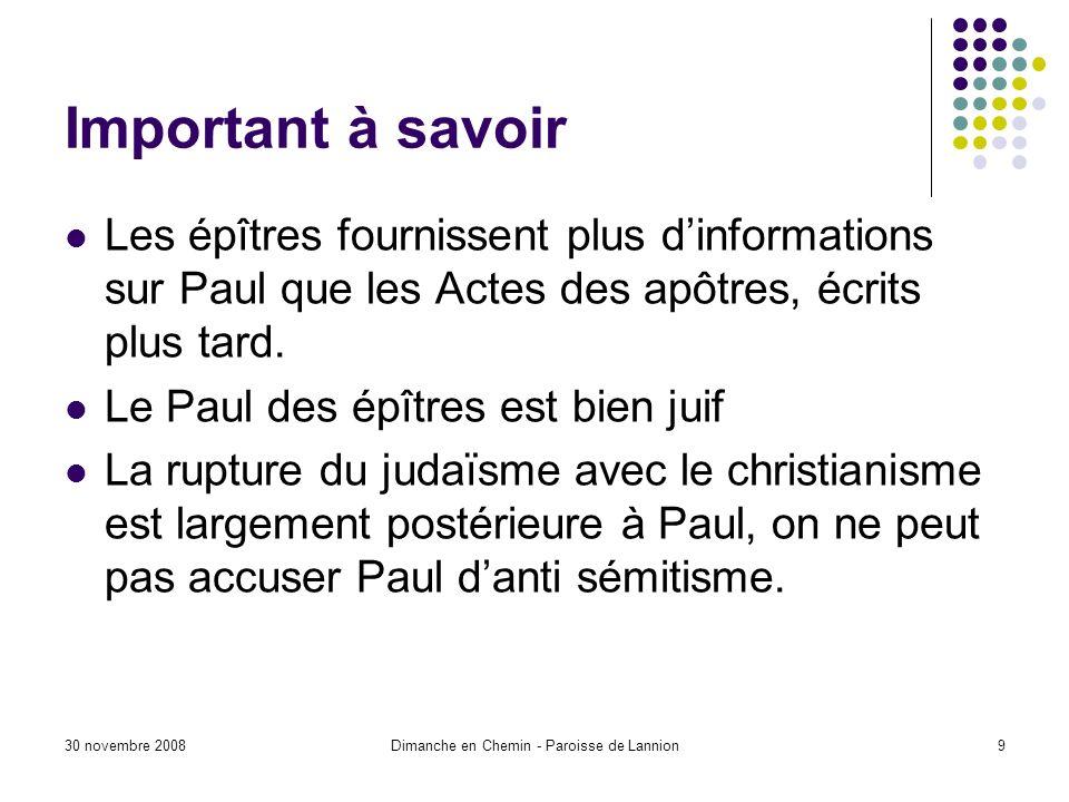 30 novembre 2008Dimanche en Chemin - Paroisse de Lannion9 Important à savoir Les épîtres fournissent plus dinformations sur Paul que les Actes des apôtres, écrits plus tard.