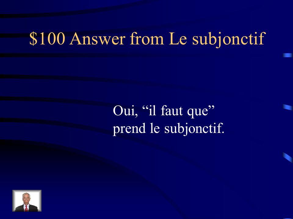 $100 Answer from Le subjonctif Oui, il faut que prend le subjonctif.