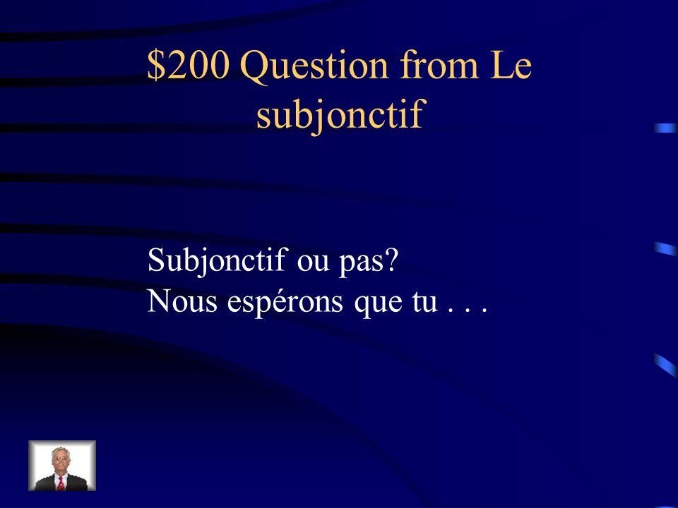 $200 Question from Le subjonctif Subjonctif ou pas? Nous espérons que tu...