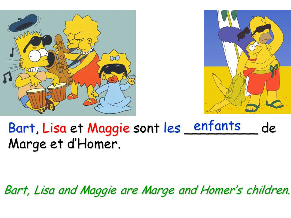 Maggie est la _______ dHomer. fille Maggie is Homers daughter.