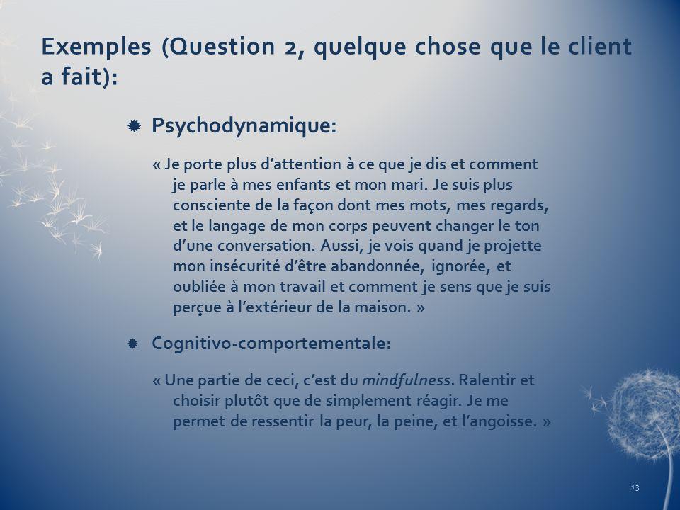 Exemples (Question 2, quelque chose que le client a fait): Psychodynamique: « Je porte plus dattention à ce que je dis et comment je parle à mes enfan