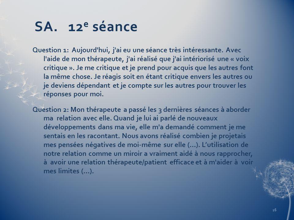 SA. 12 e séance Question 1: Aujourd'hui, j'ai eu une séance très intéressante. Avec l'aide de mon thérapeute, j'ai réalisé que j'ai intériorisé une «