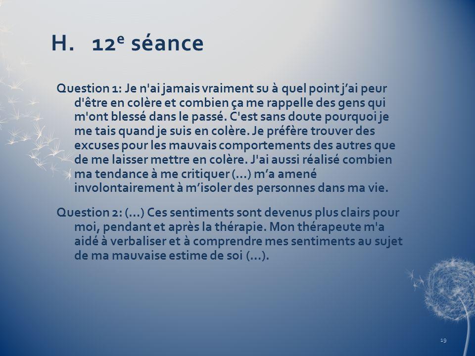 H. 12 e séance Question 1: Je n'ai jamais vraiment su à quel point jai peur d'être en colère et combien ça me rappelle des gens qui m'ont blessé dans