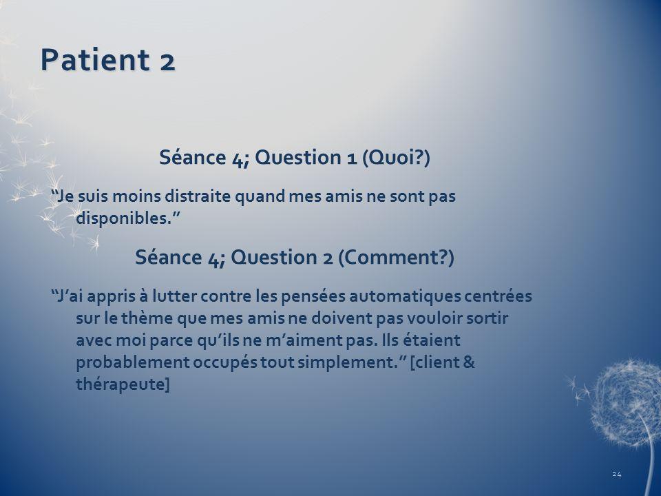 Patient 2 Séance 4; Question 1 (Quoi?) Je suis moins distraite quand mes amis ne sont pas disponibles. Séance 4; Question 2 (Comment?) Jai appris à lu