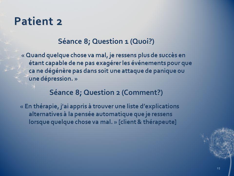 Patient 2 Séance 8; Question 1 (Quoi?) « Quand quelque chose va mal, je ressens plus de succès en étant capable de ne pas exagérer les événements pour