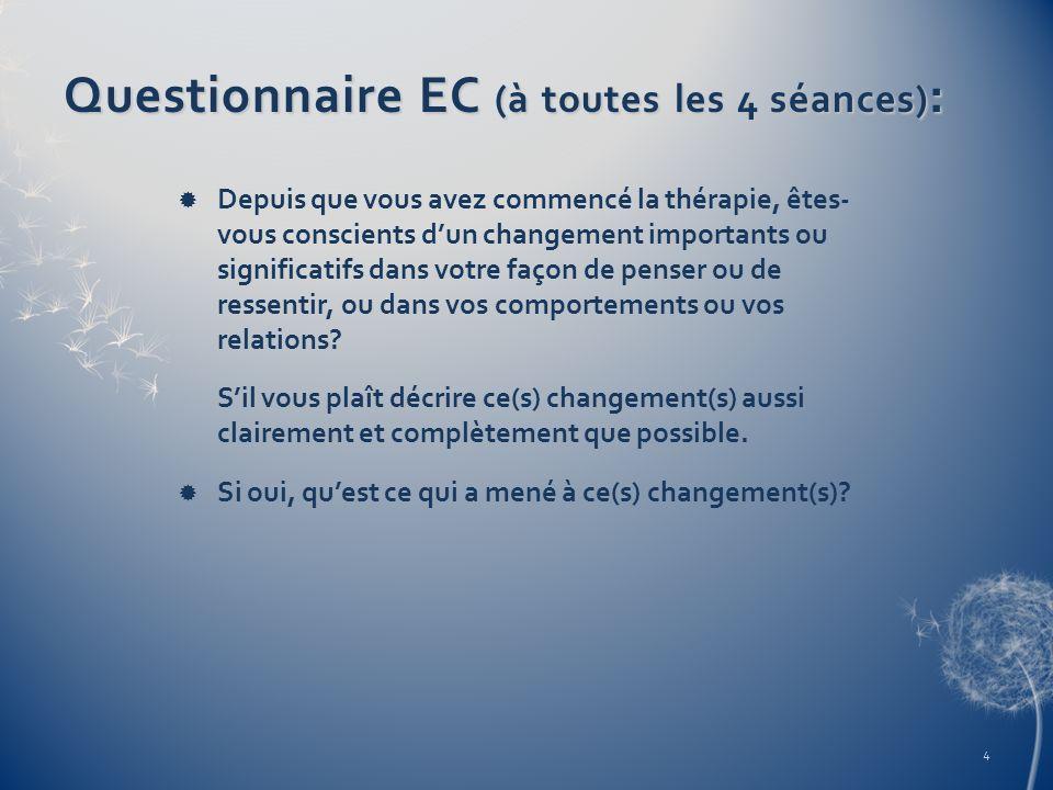 Questionnaire EC (à toutes les 4 séances) : Depuis que vous avez commencé la thérapie, êtes- vous conscients dun changement importants ou significatif