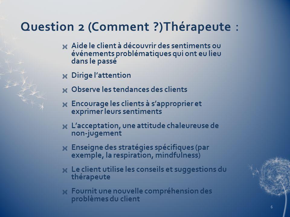 Question 2 (Comment ?)Thérapeute : Aide le client à découvrir des sentiments ou événements problématiques qui ont eu lieu dans le passé Dirige lattent