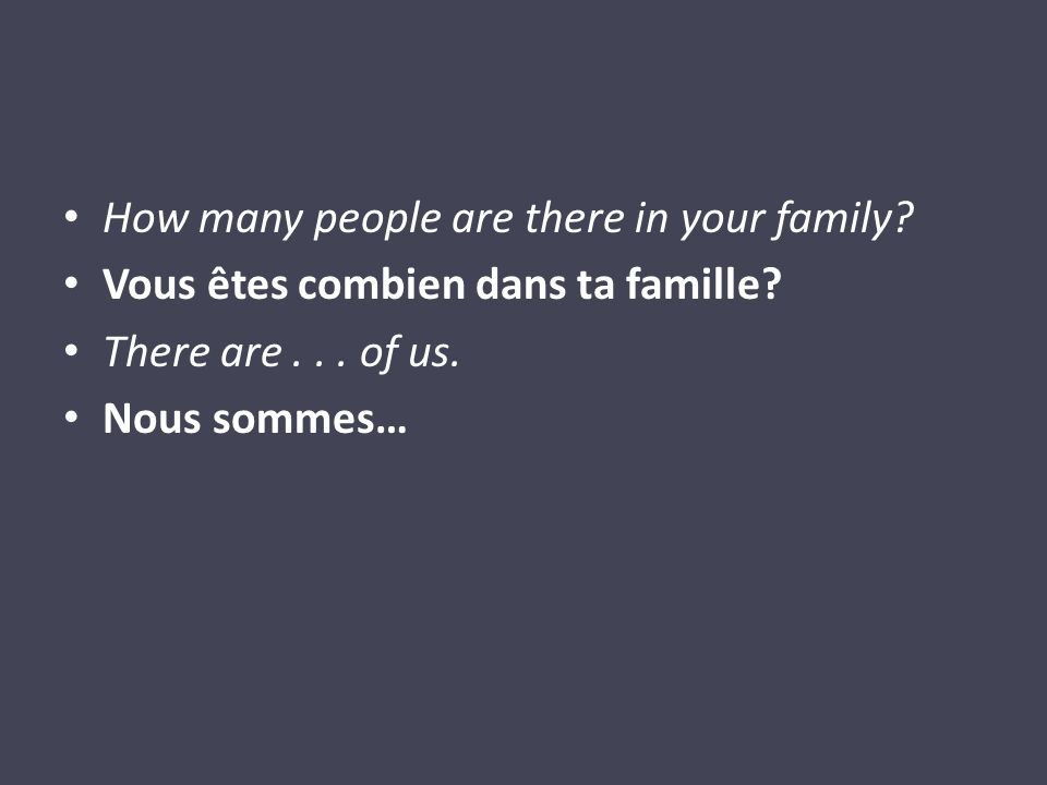 How many people are there in your family? Vous êtes combien dans ta famille? There are... of us. Nous sommes…