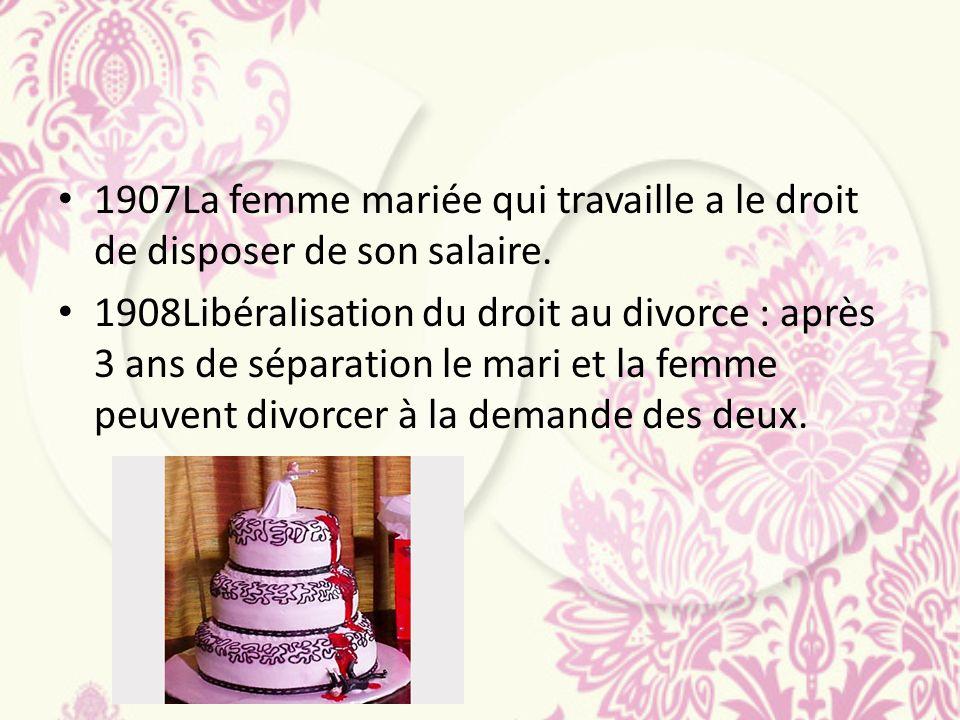 1907La femme mariée qui travaille a le droit de disposer de son salaire. 1908Libéralisation du droit au divorce : après 3 ans de séparation le mari et