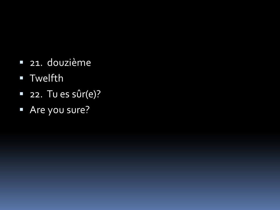 21. douzième Twelfth 22. Tu es sûr(e) Are you sure