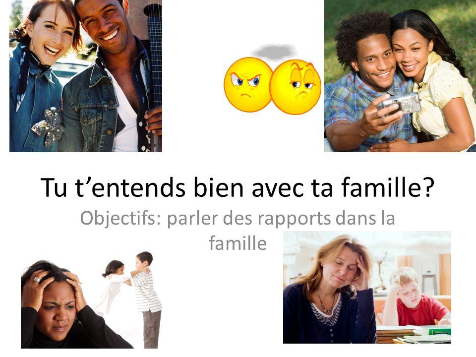 Tu tentends bien avec ta famille? Objectifs: parler des rapports dans la famille