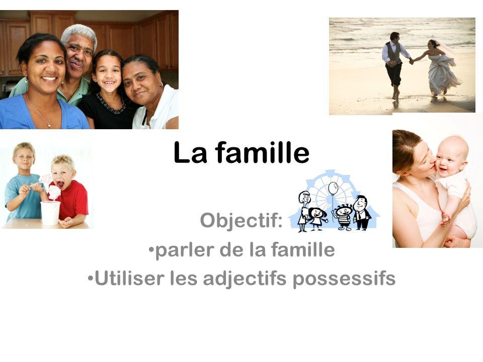 La famille Objectif: parler de la famille Utiliser les adjectifs possessifs