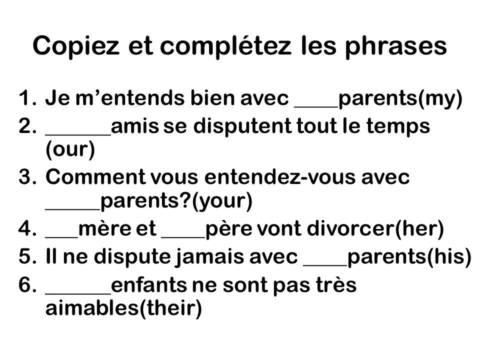 Copiez et complétez les phrases 1.Je mentends bien avec ____parents(my) 2.______amis se disputent tout le temps (our) 3.Comment vous entendez-vous avec _____parents?(your) 4.___mère et ____père vont divorcer(her) 5.Il ne dispute jamais avec ____parents(his) 6.______enfants ne sont pas très aimables(their)