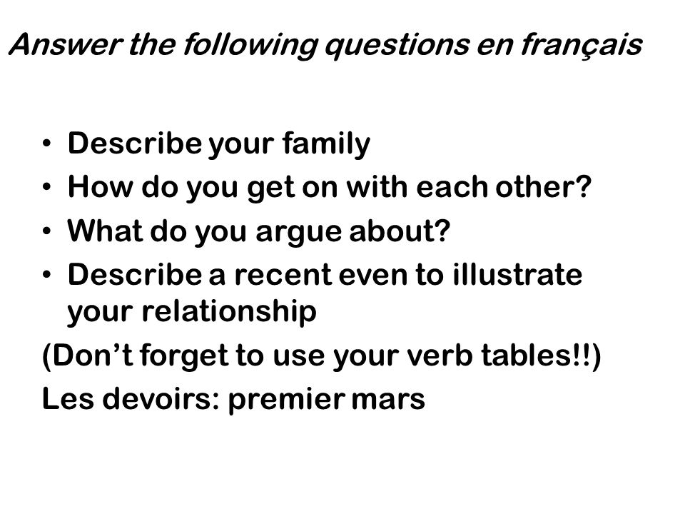 Answer the following questions en français Describe your family How do you get on with each other? What do you argue about? Describe a recent even to