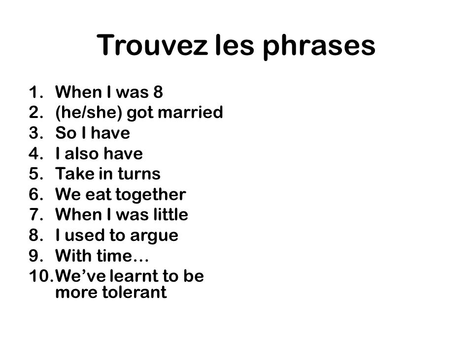 Trouvez les phrases 1.When I was 8 2.(he/she) got married 3.So I have 4.I also have 5.Take in turns 6.We eat together 7.When I was little 8.I used to