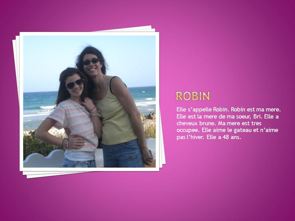 Elle sappelle Robin. Robin est ma mere. Elle est la mere de ma soeur, Bri. Elle a cheveux brune. Ma mere est tres occupee. Elle aime le gateau et naim