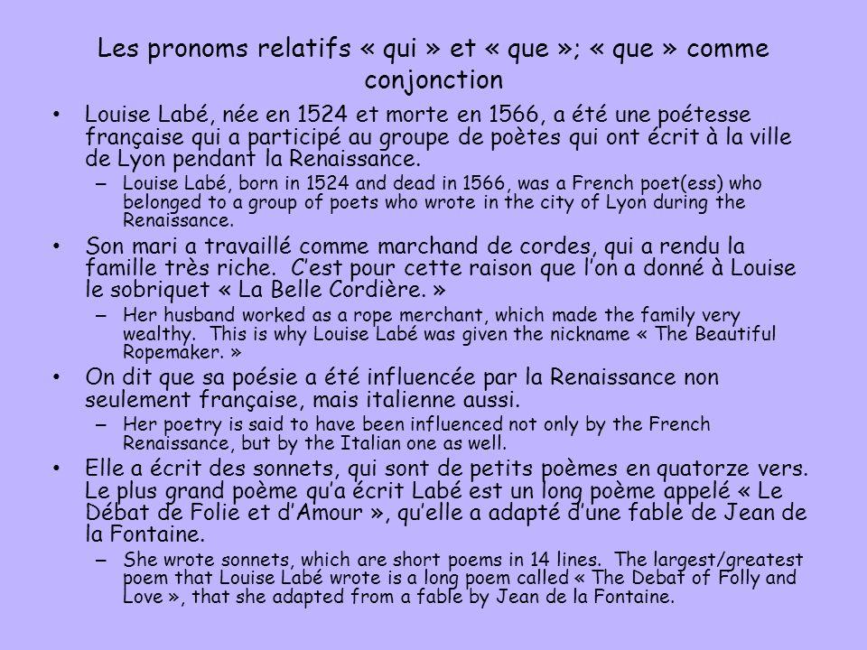 Les pronoms relatifs « qui » et « que »; « que » comme conjonction Louise Labé, née en 1524 et morte en 1566, a été une poétesse française qui a participé au groupe de poètes qui ont écrit à la ville de Lyon pendant la Renaissance.