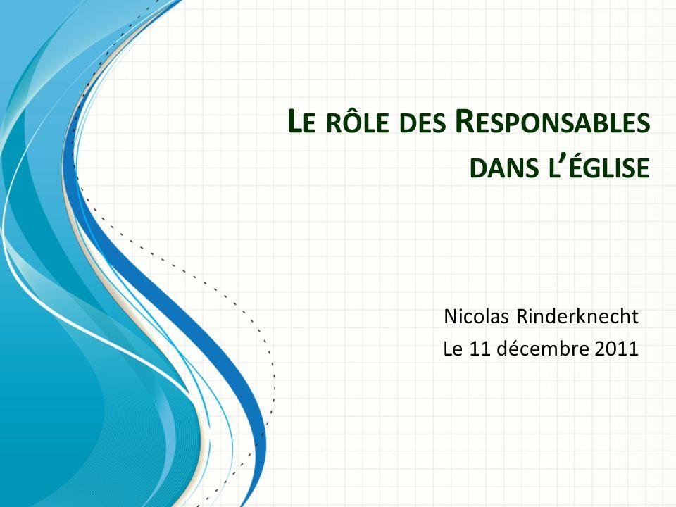 L E RÔLE DES R ESPONSABLES DANS L ÉGLISE Nicolas Rinderknecht Le 11 décembre 2011