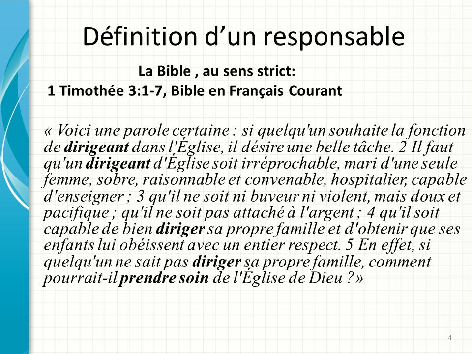 Définition dun responsable La Bible, au sens strict: 1 Timothée 3:1-7, Bible en Français Courant « Voici une parole certaine : si quelqu un souhaite la fonction de dirigeant dans l Église, il désire une belle tâche.