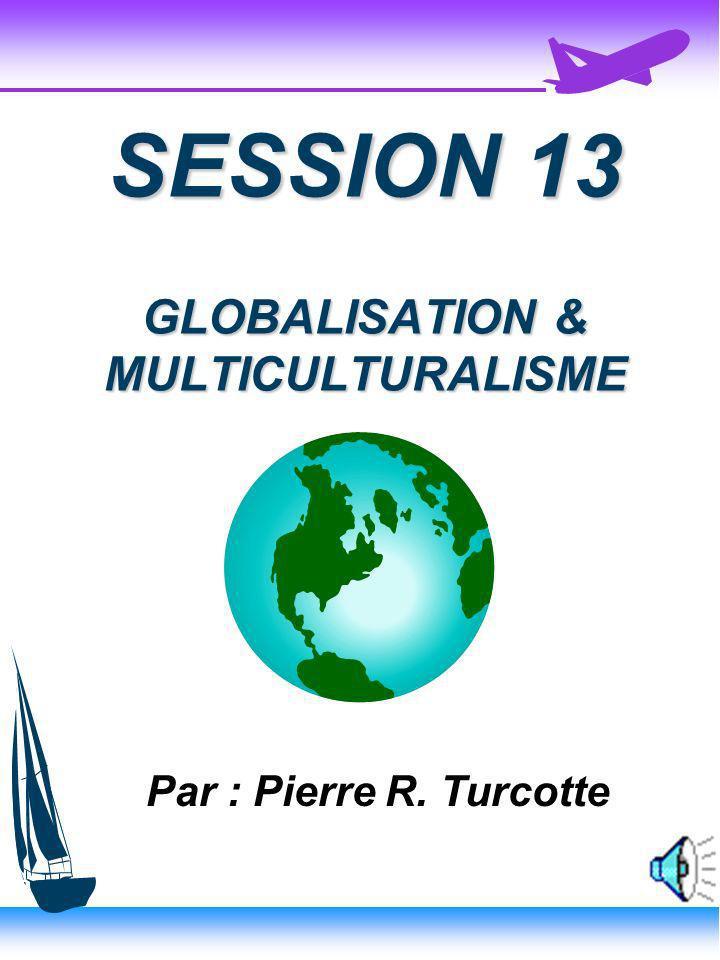 SESSION 13 GLOBALISATION & MULTICULTURALISME Par : Pierre R. Turcotte