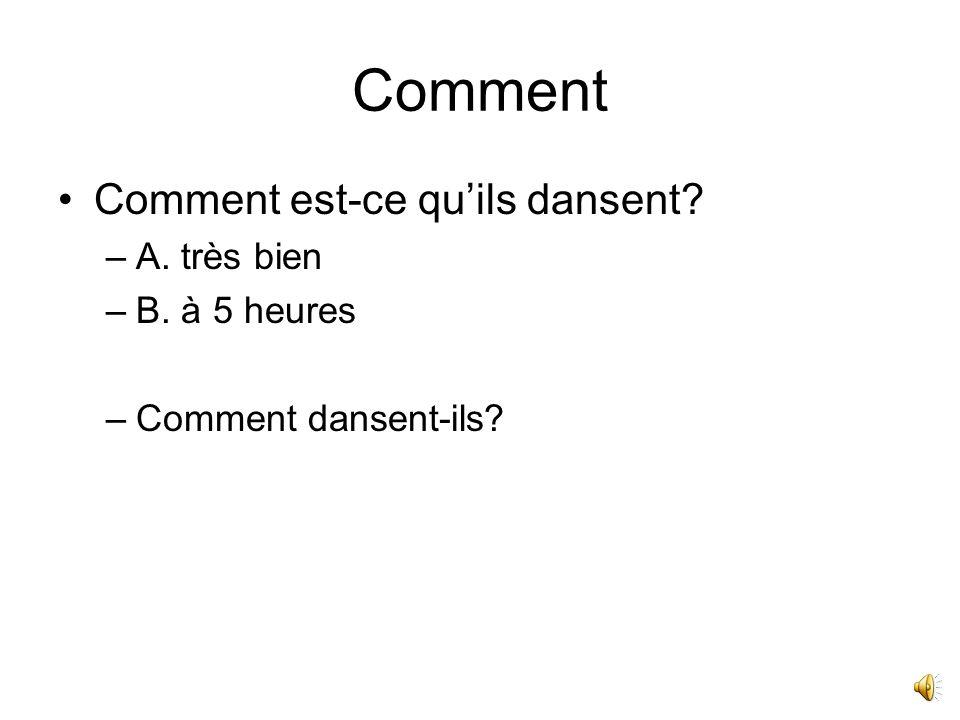 Comment Comment est-ce quils dansent? –A. très bien –B. à 5 heures –Comment dansent-ils?