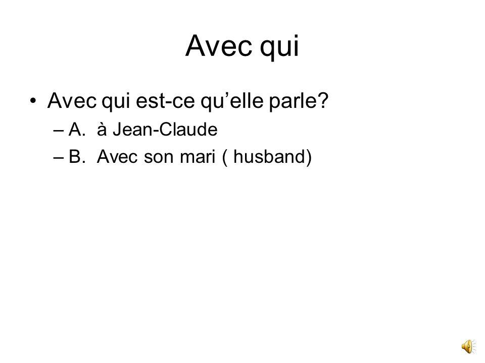Avec qui Avec qui est-ce quelle parle? –A. à Jean-Claude –B. Avec son mari ( husband)