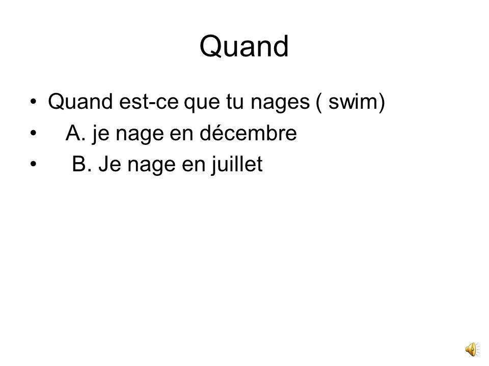 Quand Quand est-ce que tu nages ( swim) A. je nage en décembre B. Je nage en juillet