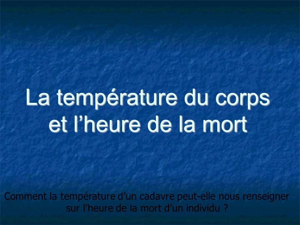 La température du corps et lheure de la mort Comment la température dun cadavre peut-elle nous renseigner sur lheure de la mort dun individu ?