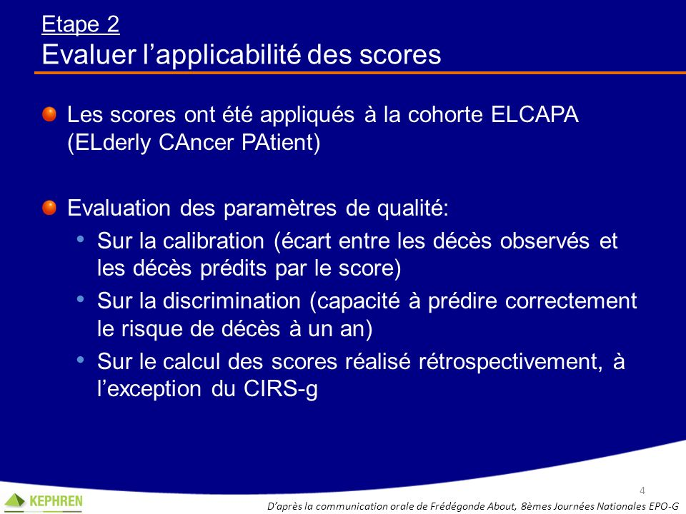 Etape 2 Evaluer lapplicabilité des scores Les scores ont été appliqués à la cohorte ELCAPA (ELderly CAncer PAtient) Evaluation des paramètres de quali