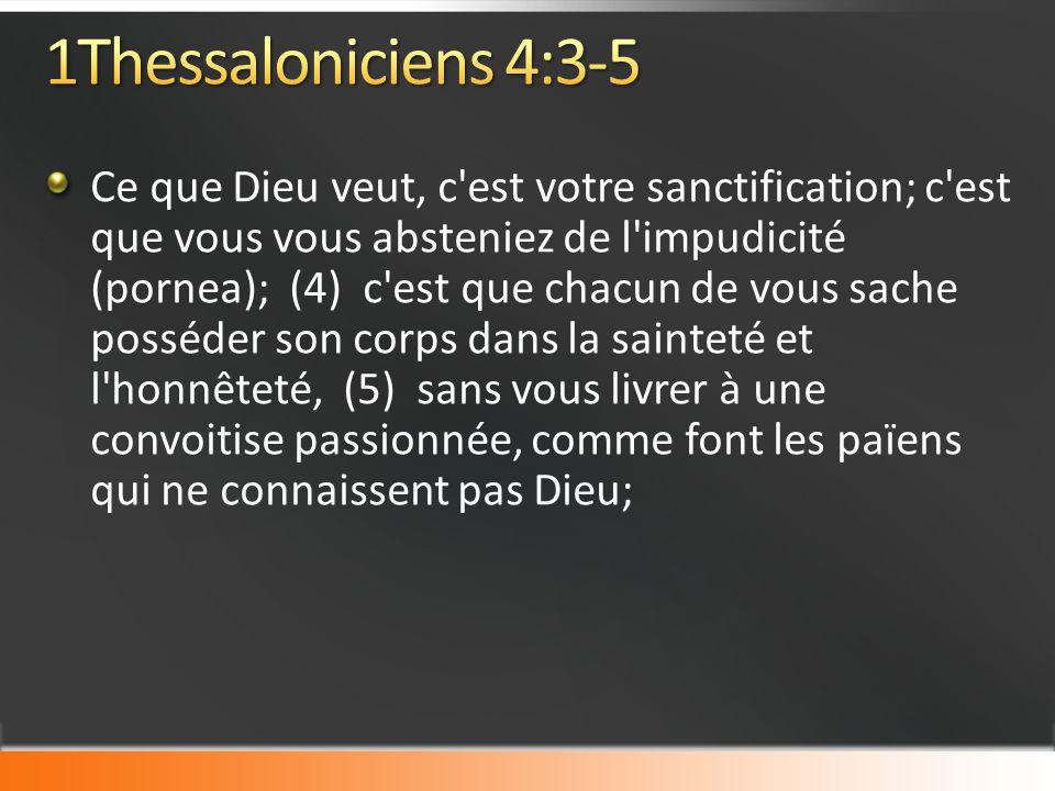 Ce que Dieu veut, c est votre sanctification; c est que vous vous absteniez de l impudicité (pornea); (4) c est que chacun de vous sache posséder son corps dans la sainteté et l honnêteté, (5) sans vous livrer à une convoitise passionnée, comme font les païens qui ne connaissent pas Dieu;