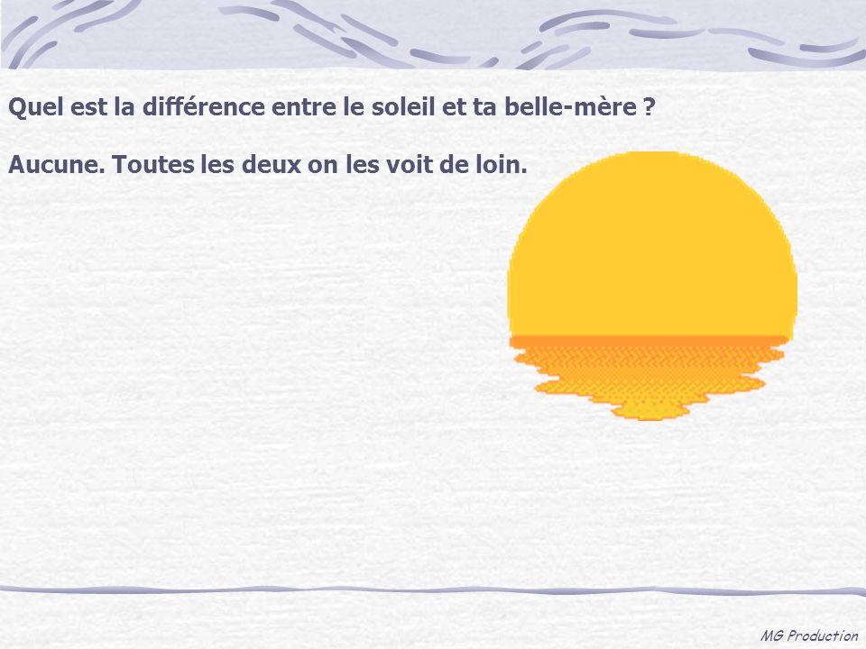 MG Production Quel est la différence entre le soleil et ta belle-mère ? Aucune. Toutes les deux on les voit de loin.