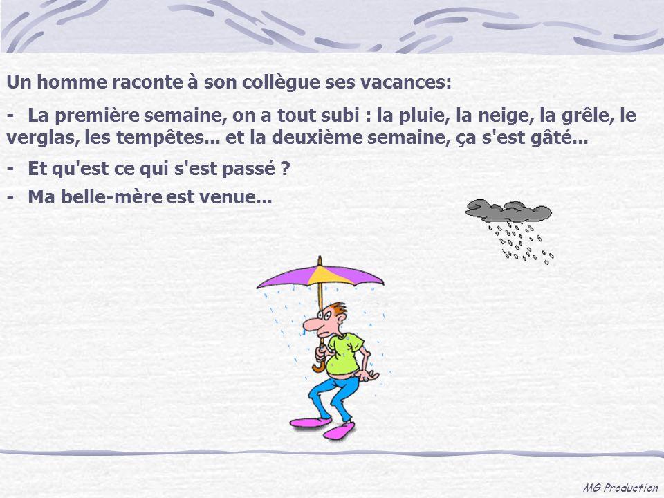 MG Production Un homme raconte à son collègue ses vacances: -La première semaine, on a tout subi : la pluie, la neige, la grêle, le verglas, les tempê