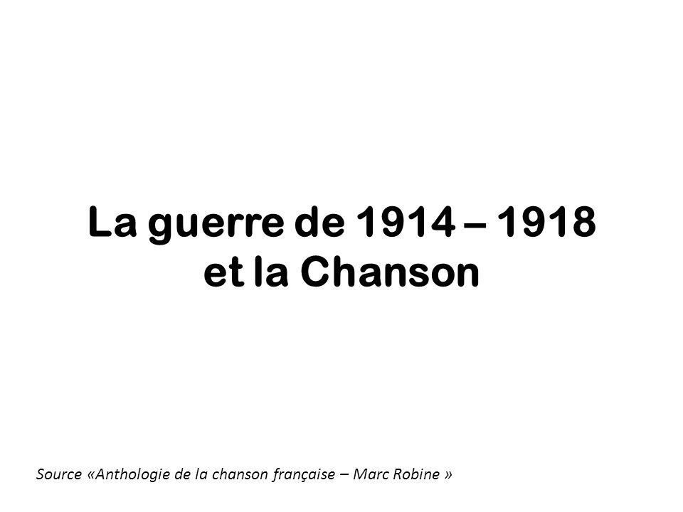 La guerre de 1914 – 1918 et la Chanson Source «Anthologie de la chanson française – Marc Robine »