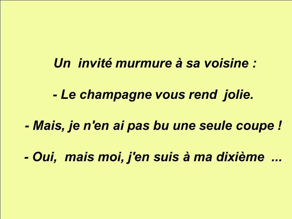 Un invité murmure à sa voisine : - Le champagne vous rend jolie. - Mais, je n'en ai pas bu une seule coupe ! - Oui, mais moi, j'en suis à ma dixième..