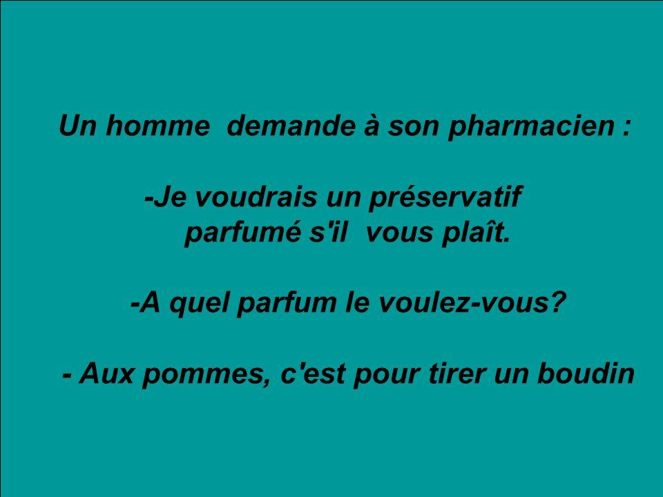 Un homme demande à son pharmacien : -Je voudrais un préservatif parfumé s'il vous plaît. -A quel parfum le voulez-vous? - Aux pommes, c'est pour tirer