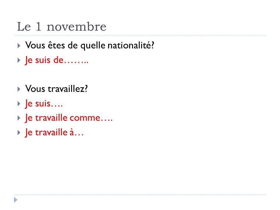 Le 1 novembre Vous êtes de quelle nationalité? Je suis de…….. Vous travaillez? Je suis…. Je travaille comme…. Je travaille à…