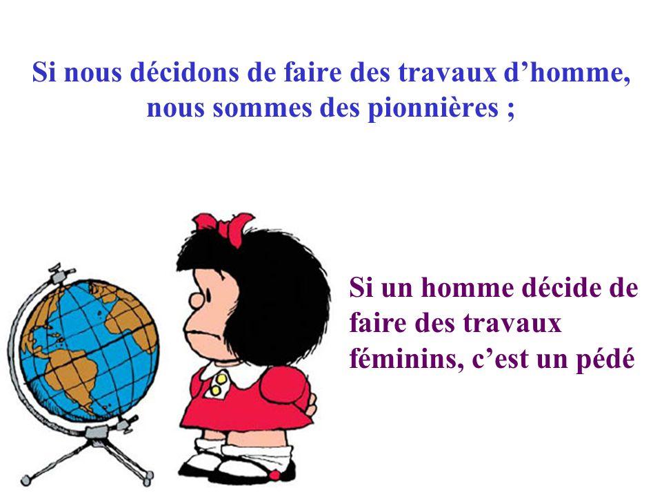 Si nous décidons de faire des travaux dhomme, nous sommes des pionnières ; Si un homme décide de faire des travaux féminins, cest un pédé