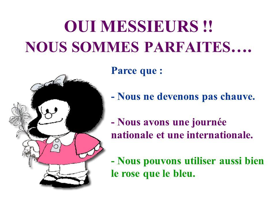 OUI MESSIEURS !! NOUS SOMMES PARFAITES …. Parce que : - Nous ne devenons pas chauve. - Nous avons une journée nationale et une internationale. - Nous
